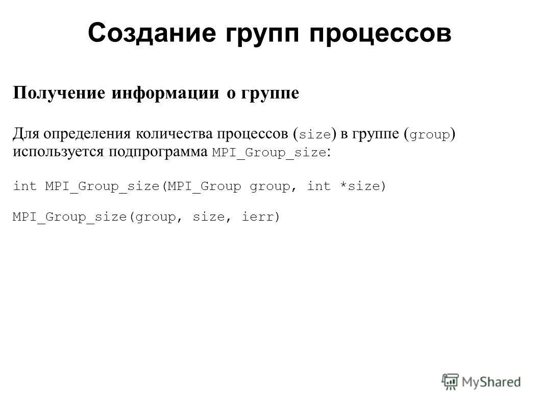2008 Получение информации о группе Для определения количества процессов ( size ) в группе ( group ) используется подпрограмма MPI_Group_size : int MPI_Group_size(MPI_Group group, int *size) MPI_Group_size(group, size, ierr) Создание групп процессов