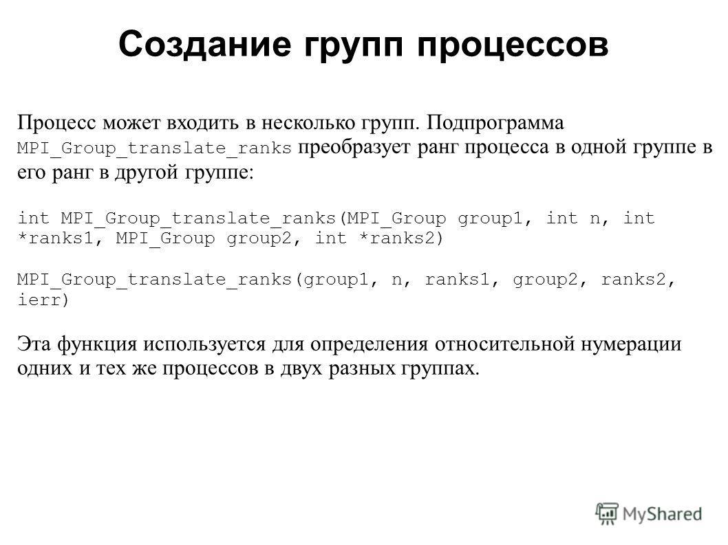 2008 Процесс может входить в несколько групп. Подпрограмма MPI_Group_translate_ranks преобразует ранг процесса в одной группе в его ранг в другой группе: int MPI_Group_translate_ranks(MPI_Group group1, int n, int *ranks1, MPI_Group group2, int *ranks