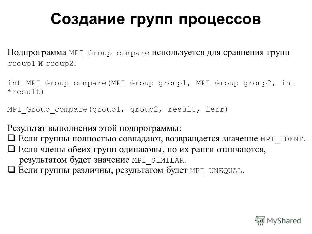 2008 Подпрограмма MPI_Group_compare используется для сравнения групп group1 и group2 : int MPI_Group_compare(MPI_Group group1, MPI_Group group2, int *result) MPI_Group_compare(group1, group2, result, ierr) Результат выполнения этой подпрограммы: Если