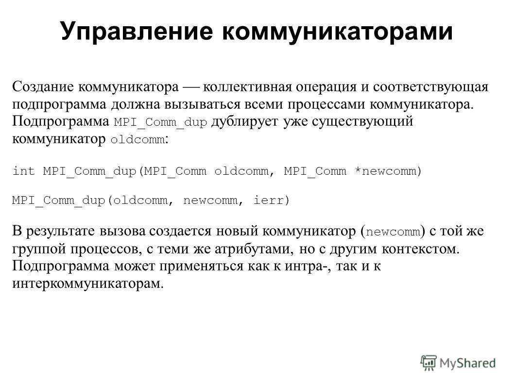 2008 Создание коммуникатора коллективная операция и соответствующая подпрограмма должна вызываться всеми процессами коммуникатора. Подпрограмма MPI_Comm_dup дублирует уже существующий коммуникатор oldcomm : int MPI_Comm_dup(MPI_Comm oldcomm, MPI_Comm