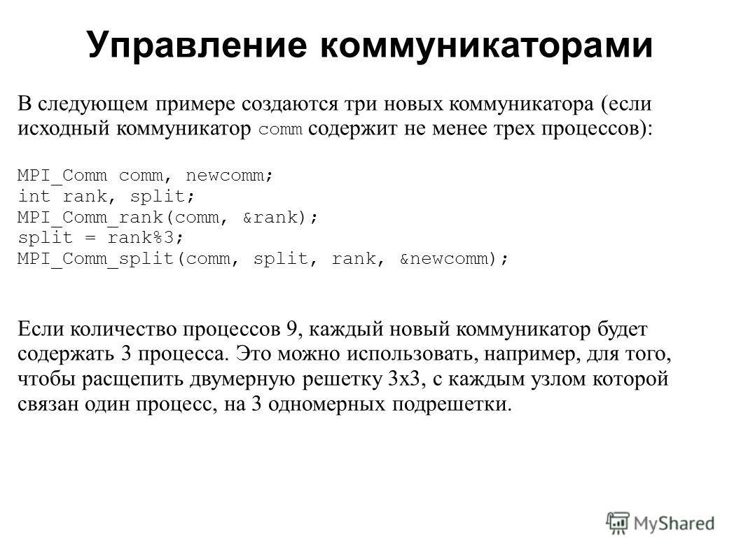 2008 В следующем примере создаются три новых коммуникатора (если исходный коммуникатор comm содержит не менее трех процессов): MPI_Comm comm, newcomm; int rank, split; MPI_Comm_rank(comm, &rank); split = rank%3; MPI_Comm_split(comm, split, rank, &new