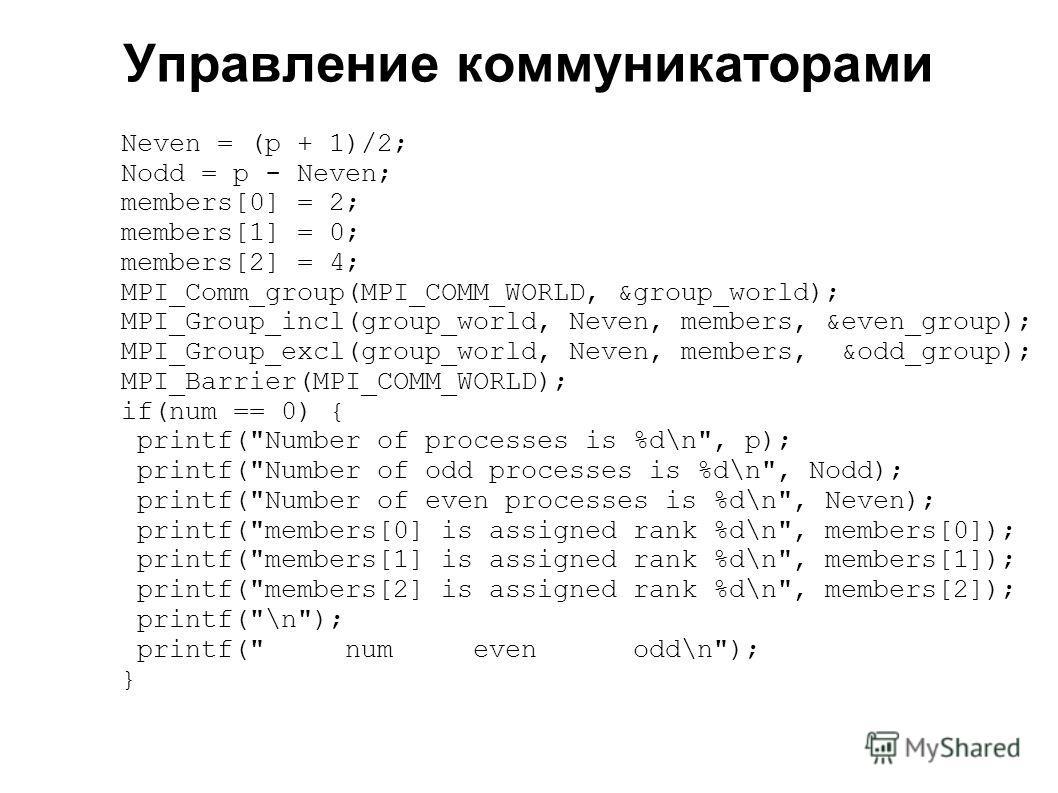 2008 Neven = (p + 1)/2; Nodd = p - Neven; members[0] = 2; members[1] = 0; members[2] = 4; MPI_Comm_group(MPI_COMM_WORLD, &group_world); MPI_Group_incl(group_world, Neven, members, &even_group); MPI_Group_excl(group_world, Neven, members, &odd_group);