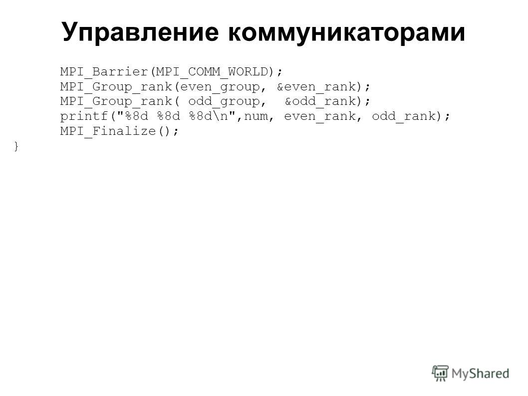 2008 MPI_Barrier(MPI_COMM_WORLD); MPI_Group_rank(even_group, &even_rank); MPI_Group_rank( odd_group, &odd_rank); printf(%8d %8d %8d\n,num, even_rank, odd_rank); MPI_Finalize(); } Управление коммуникаторами