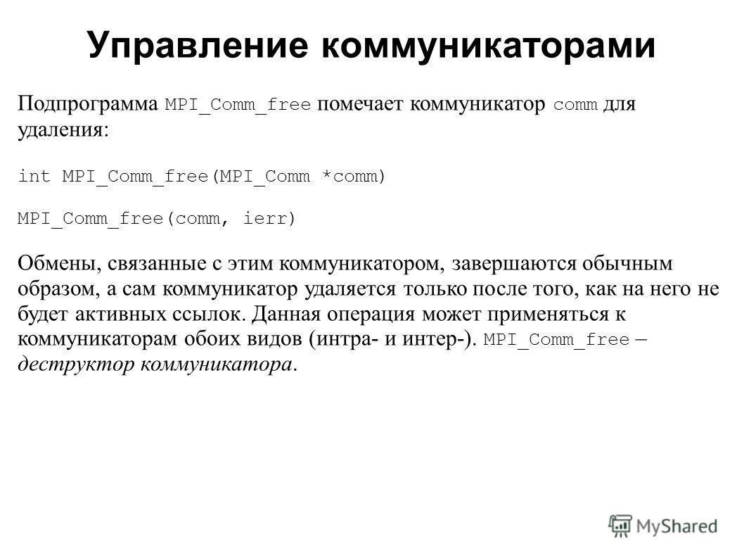 2008 Подпрограмма MPI_Comm_free помечает коммуникатор comm для удаления: int MPI_Comm_free(MPI_Comm *comm) MPI_Comm_free(comm, ierr) Обмены, связанные с этим коммуникатором, завершаются обычным образом, а сам коммуникатор удаляется только после того,