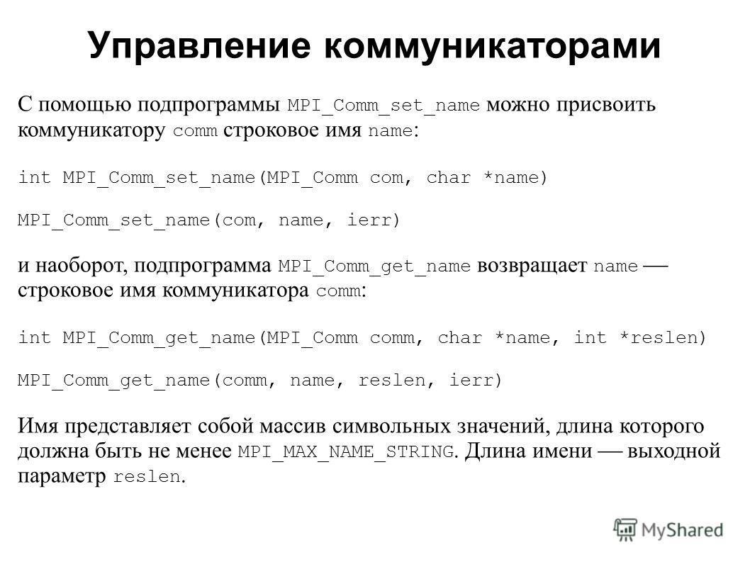 2008 С помощью подпрограммы MPI_Comm_set_name можно присвоить коммуникатору comm строковое имя name : int MPI_Comm_set_name(MPI_Comm com, char *name) MPI_Comm_set_name(com, name, ierr) и наоборот, подпрограмма MPI_Comm_get_name возвращает name строко