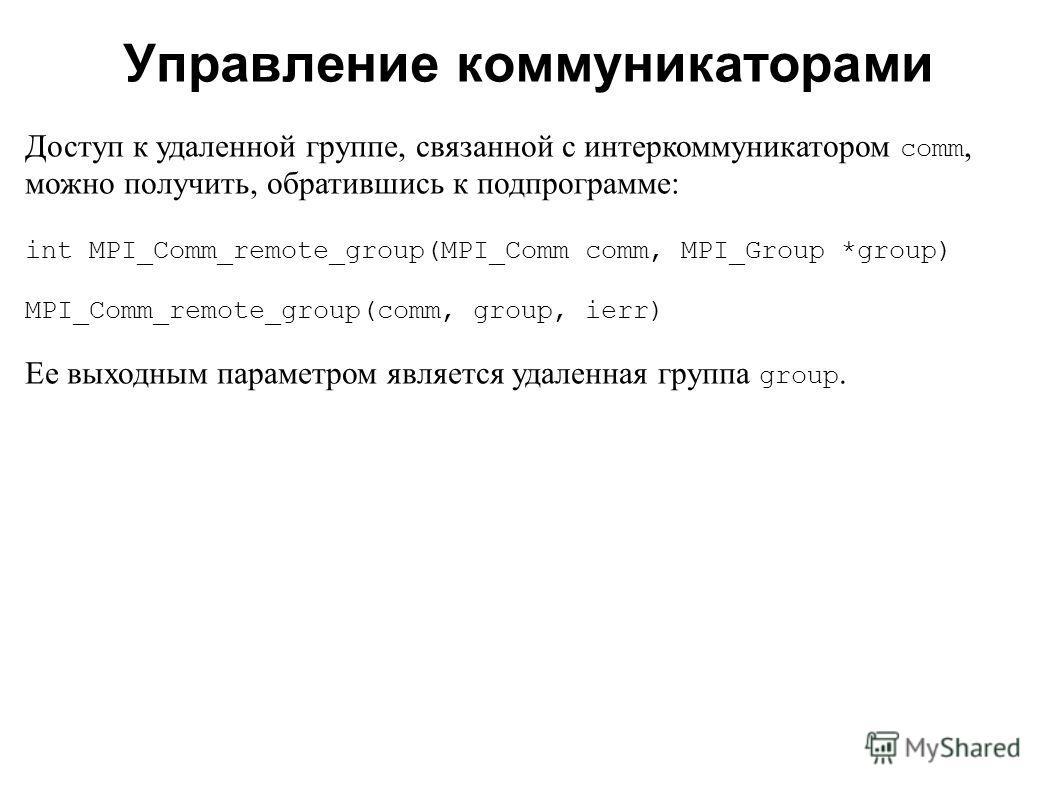2008 Доступ к удаленной группе, связанной с интеркоммуникатором comm, можно получить, обратившись к подпрограмме: int MPI_Comm_remote_group(MPI_Comm comm, MPI_Group *group) MPI_Comm_remote_group(comm, group, ierr) Ее выходным параметром является удал