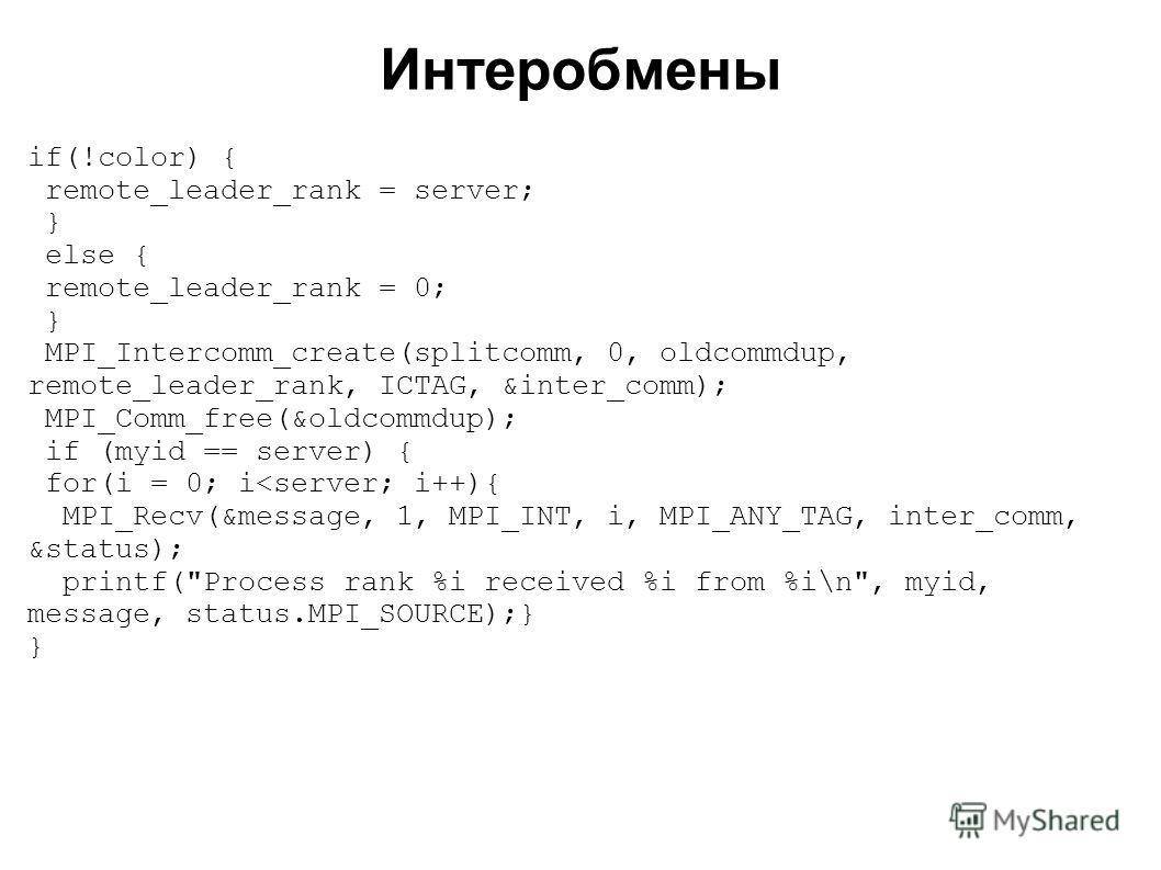 2008 if(!color) { remote_leader_rank = server; } else { remote_leader_rank = 0; } MPI_Intercomm_create(splitcomm, 0, oldcommdup, remote_leader_rank, ICTAG, &inter_comm); MPI_Comm_free(&oldcommdup); if (myid == server) { for(i = 0; i