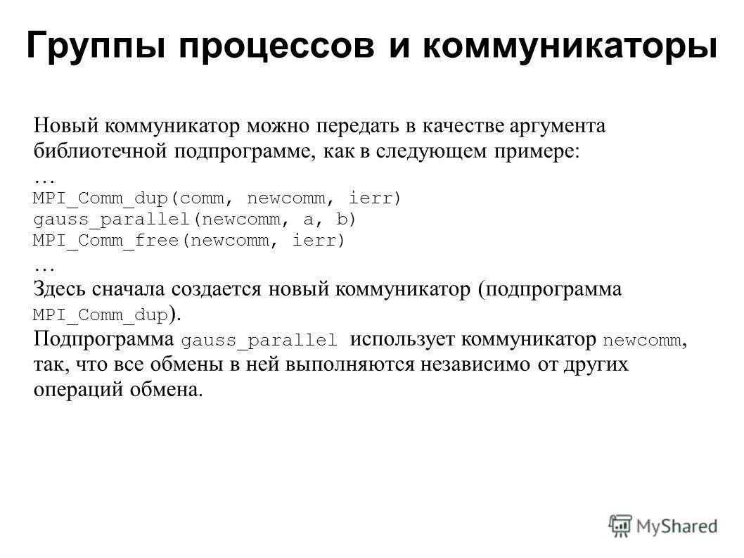Группы процессов и коммуникаторы 2008 Новый коммуникатор можно передать в качестве аргумента библиотечной подпрограмме, как в следующем примере: … MPI_Comm_dup(comm, newcomm, ierr) gauss_parallel(newcomm, a, b) MPI_Comm_free(newcomm, ierr) … Здесь сн
