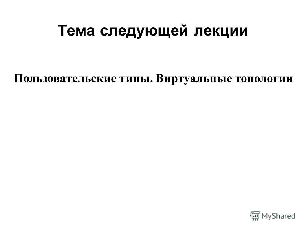 Тема следующей лекции 2008 Пользовательские типы. Виртуальные топологии