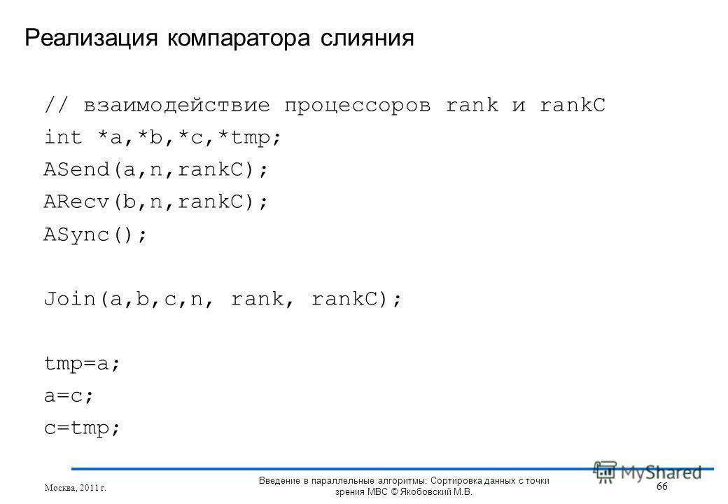 // взаимодействие процессоров rank и rankC int *a,*b,*c,*tmp; ASend(a,n,rankC); ARecv(b,n,rankC); ASync(); Join(a,b,c,n, rank, rankC); tmp=a; a=c; c=tmp; Реализация компаратора слияния Москва, 2011 г. 66 Введение в параллельные алгоритмы: Сортировка