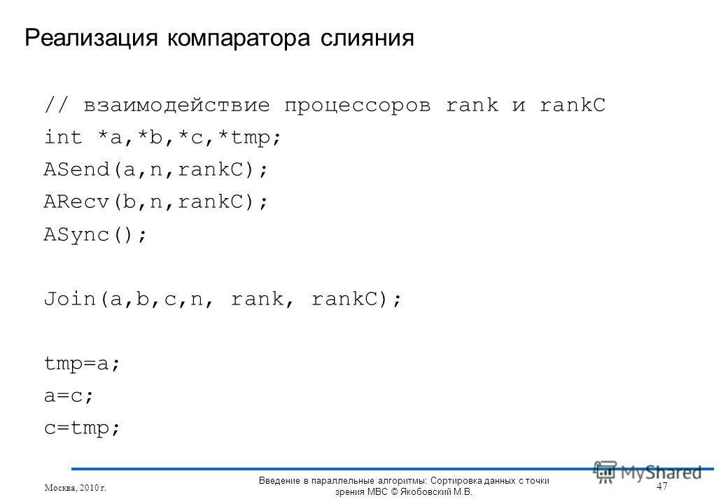 // взаимодействие процессоров rank и rankC int *a,*b,*c,*tmp; ASend(a,n,rankC); ARecv(b,n,rankC); ASync(); Join(a,b,c,n, rank, rankC); tmp=a; a=c; c=tmp; Реализация компаратора слияния Москва, 2010 г. 47 Введение в параллельные алгоритмы: Сортировка