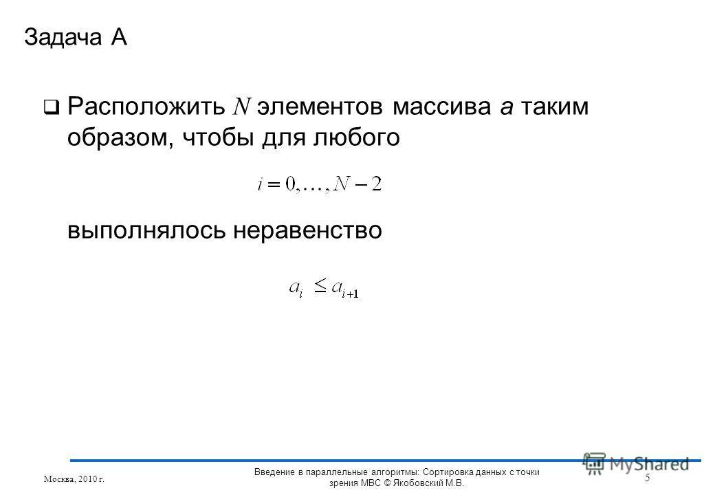Расположить N элементов массива a таким образом, чтобы для любого выполнялось неравенство Задача А Москва, 2010 г. 5 Введение в параллельные алгоритмы: Сортировка данных с точки зрения МВС © Якобовский М.В.