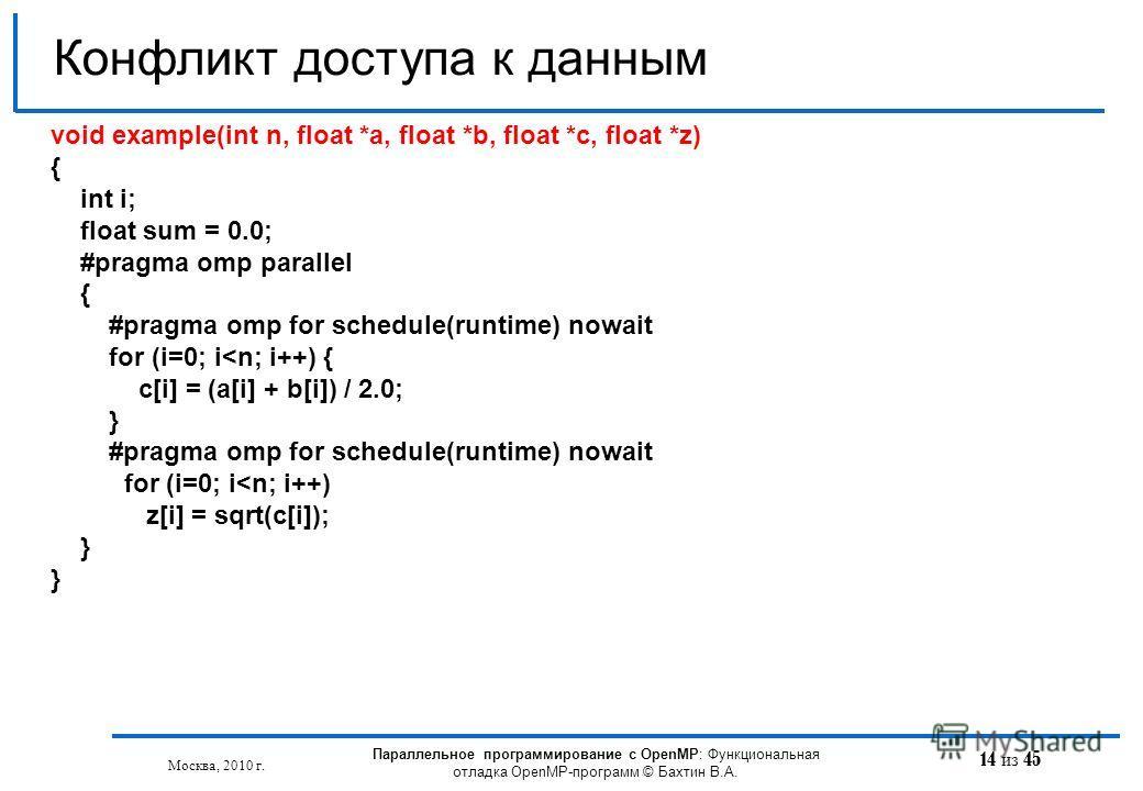 14 из 45 Конфликт доступа к данным Москва, 2010 г. Параллельное программирование с OpenMP: Функциональная отладка OpenMP-программ © Бахтин В.А. void example(int n, float *a, float *b, float *с, float *z) { int i; float sum = 0.0; #pragma omp parallel