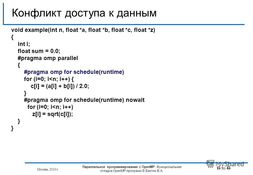 15 из 45 Конфликт доступа к данным Москва, 2010 г. Параллельное программирование с OpenMP: Функциональная отладка OpenMP-программ © Бахтин В.А. void example(int n, float *a, float *b, float *с, float *z) { int i; float sum = 0.0; #pragma omp parallel
