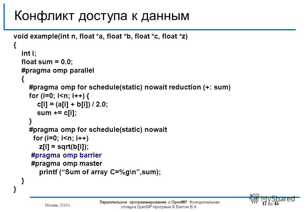 17 из 45 Конфликт доступа к данным Москва, 2010 г. Параллельное программирование с OpenMP: Функциональная отладка OpenMP-программ © Бахтин В.А. void example(int n, float *a, float *b, float *с, float *z) { int i; float sum = 0.0; #pragma omp parallel