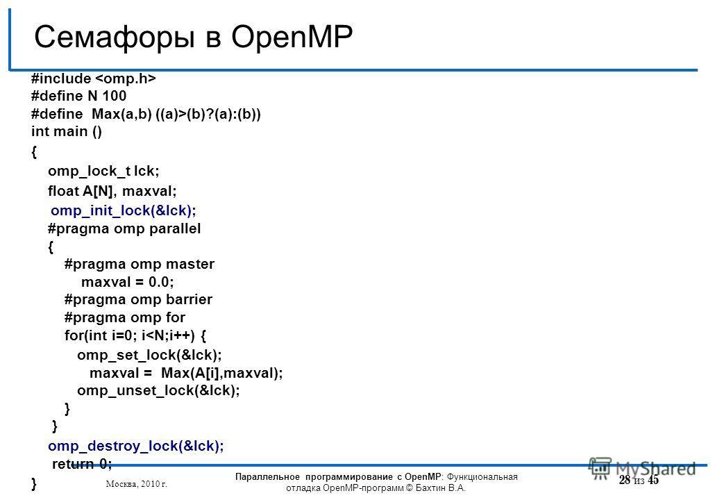 28 из 45 Семафоры в OpenMP Москва, 2010 г. Параллельное программирование с OpenMP: Функциональная отладка OpenMP-программ © Бахтин В.А. #include #define N 100 #define Max(a,b) ((a)>(b)?(a):(b)) int main () { omp_lock_t lck; float A[N], maxval; omp_in