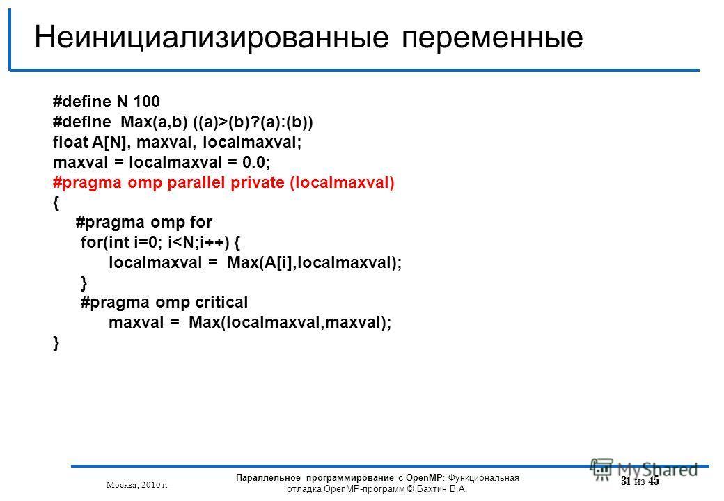 31 из 45 Неинициализированные переменные Москва, 2010 г. Параллельное программирование с OpenMP: Функциональная отладка OpenMP-программ © Бахтин В.А. #define N 100 #define Max(a,b) ((a)>(b)?(a):(b)) float A[N], maxval, localmaxval; maxval = localmaxv