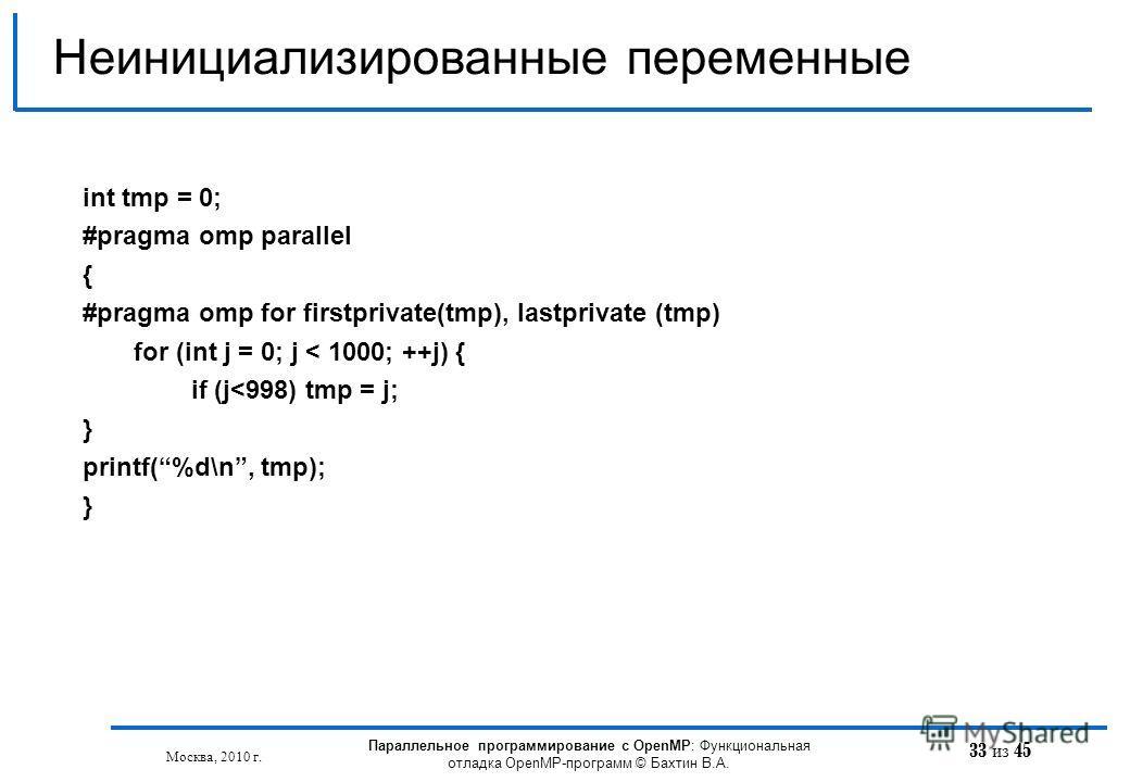 33 из 45 Неинициализированные переменные Москва, 2010 г. Параллельное программирование с OpenMP: Функциональная отладка OpenMP-программ © Бахтин В.А. int tmp = 0; #pragma omp parallel { #pragma omp for firstprivate(tmp), lastprivate (tmp) for (int j