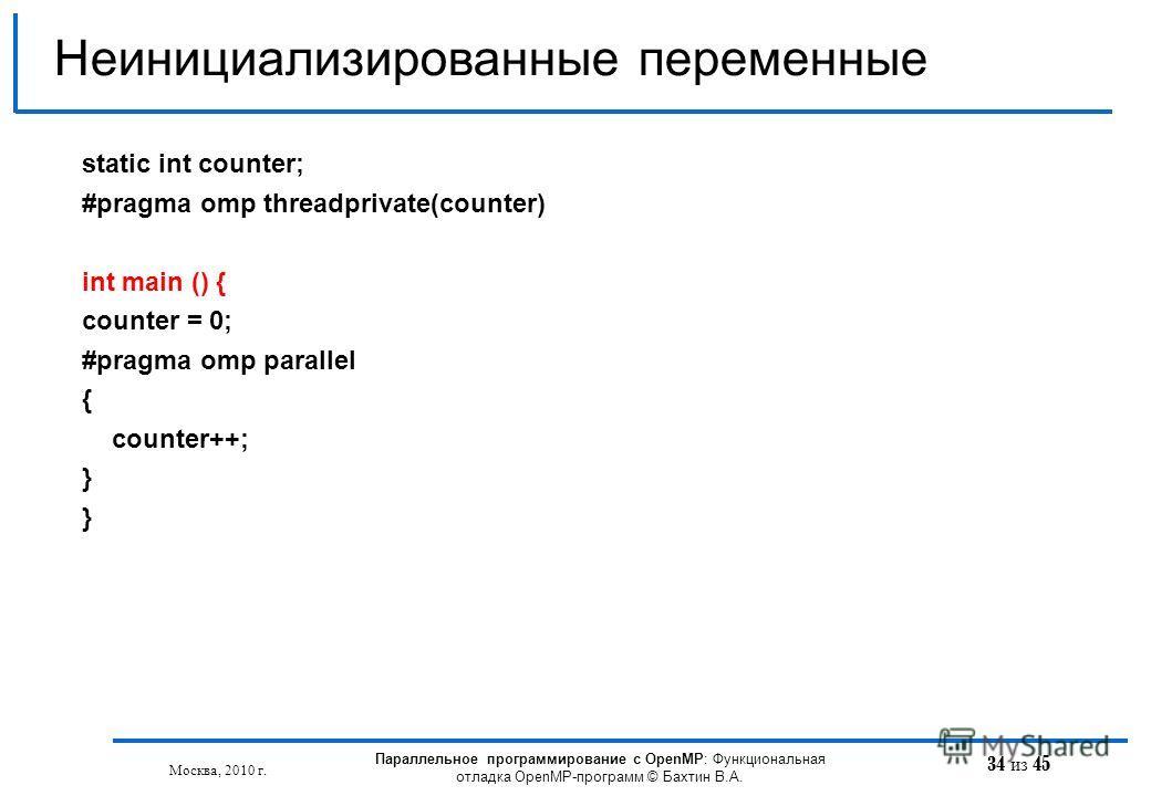 34 из 45 Неинициализированные переменные Москва, 2010 г. Параллельное программирование с OpenMP: Функциональная отладка OpenMP-программ © Бахтин В.А. static int counter; #pragma omp threadprivate(counter) int main () { counter = 0; #pragma omp parall