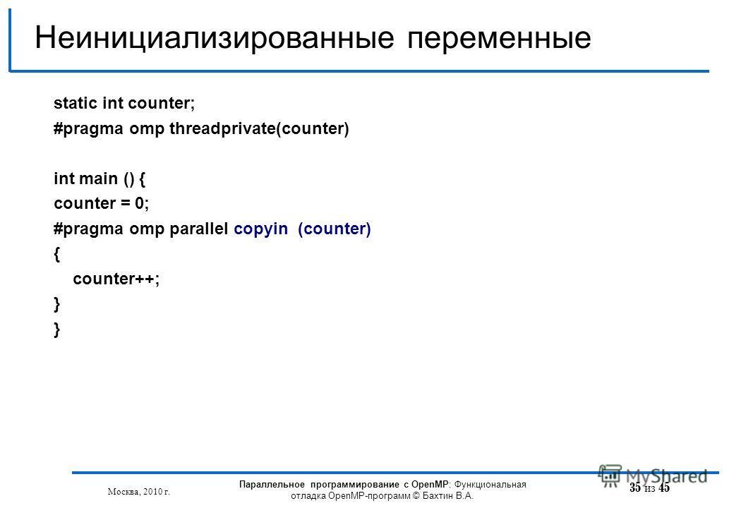 35 из 45 Неинициализированные переменные Москва, 2010 г. Параллельное программирование с OpenMP: Функциональная отладка OpenMP-программ © Бахтин В.А. static int counter; #pragma omp threadprivate(counter) int main () { counter = 0; #pragma omp parall