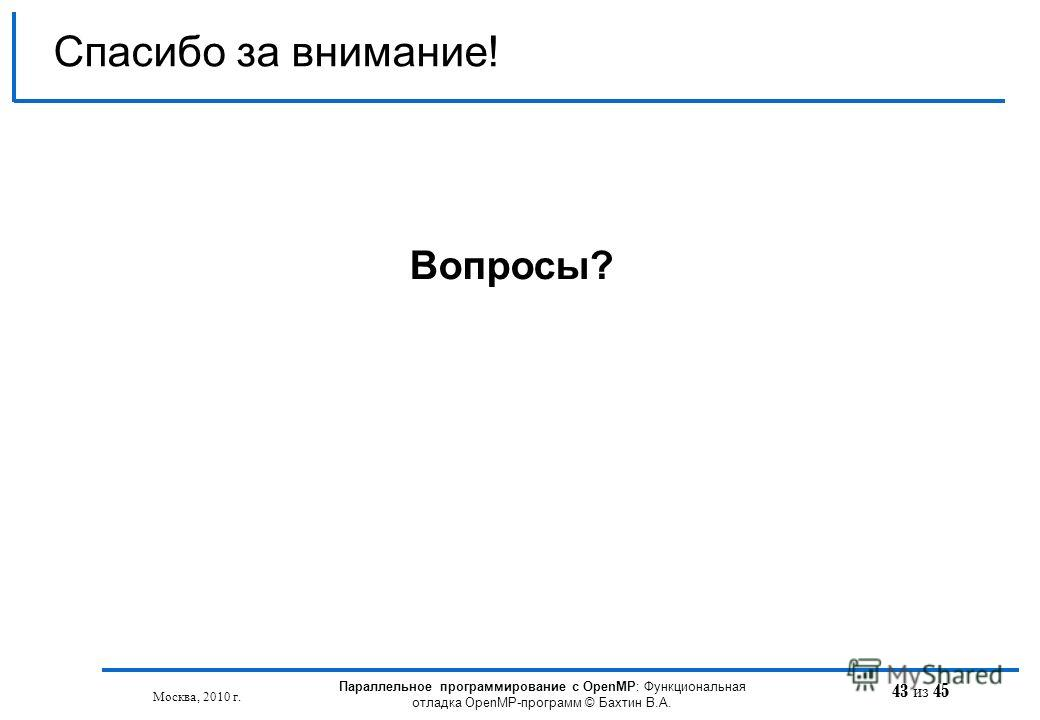 43 из 45 Спасибо за внимание! Вопросы? Москва, 2010 г. Параллельное программирование с OpenMP: Функциональная отладка OpenMP-программ © Бахтин В.А.