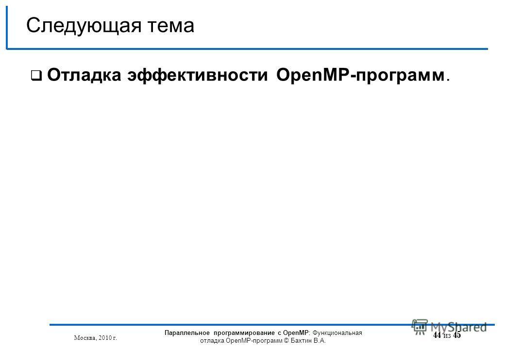 44 из 45 Отладка эффективности OpenMP-программ. Следующая тема Москва, 2010 г. Параллельное программирование с OpenMP: Функциональная отладка OpenMP-программ © Бахтин В.А.