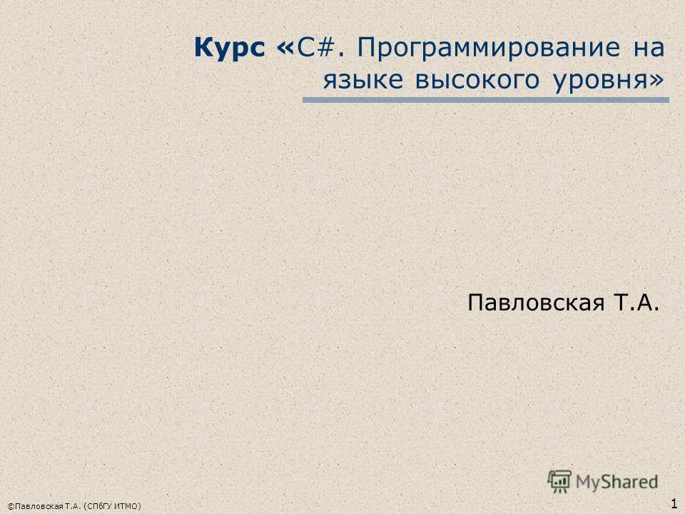 1 ©Павловская Т.А. (СПбГУ ИТМО) Курс «С#. Программирование на языке высокого уровня» Павловская Т.А.