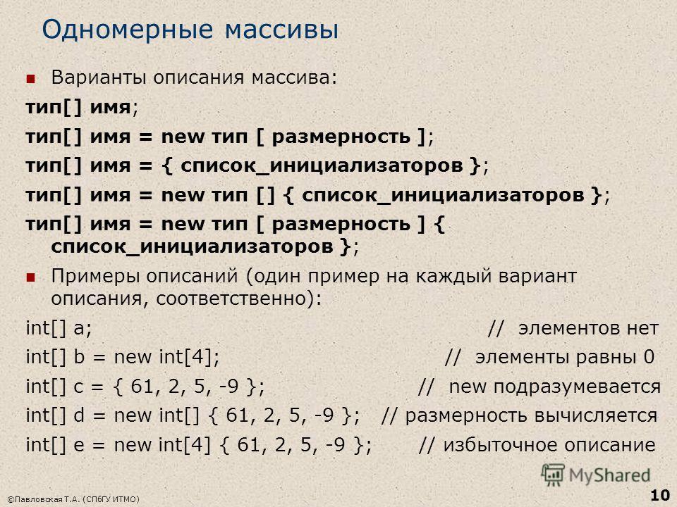 ©Павловская Т.А. (СПбГУ ИТМО) 10 Одномерные массивы Варианты описания массива: тип[] имя; тип[] имя = new тип [ размерность ]; тип[] имя = { список_инициализаторов }; тип[] имя = new тип [] { список_инициализаторов }; тип[] имя = new тип [ размерност