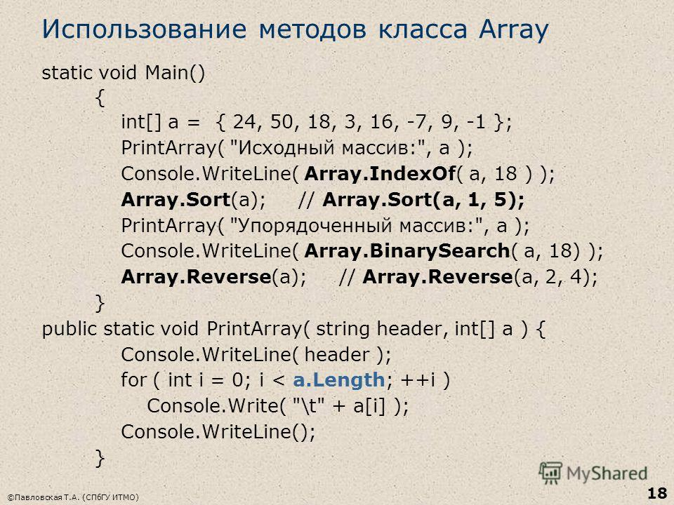 ©Павловская Т.А. (СПбГУ ИТМО) 18 Использование методов класса Array static void Main() { int[] a = { 24, 50, 18, 3, 16, -7, 9, -1 }; PrintArray(