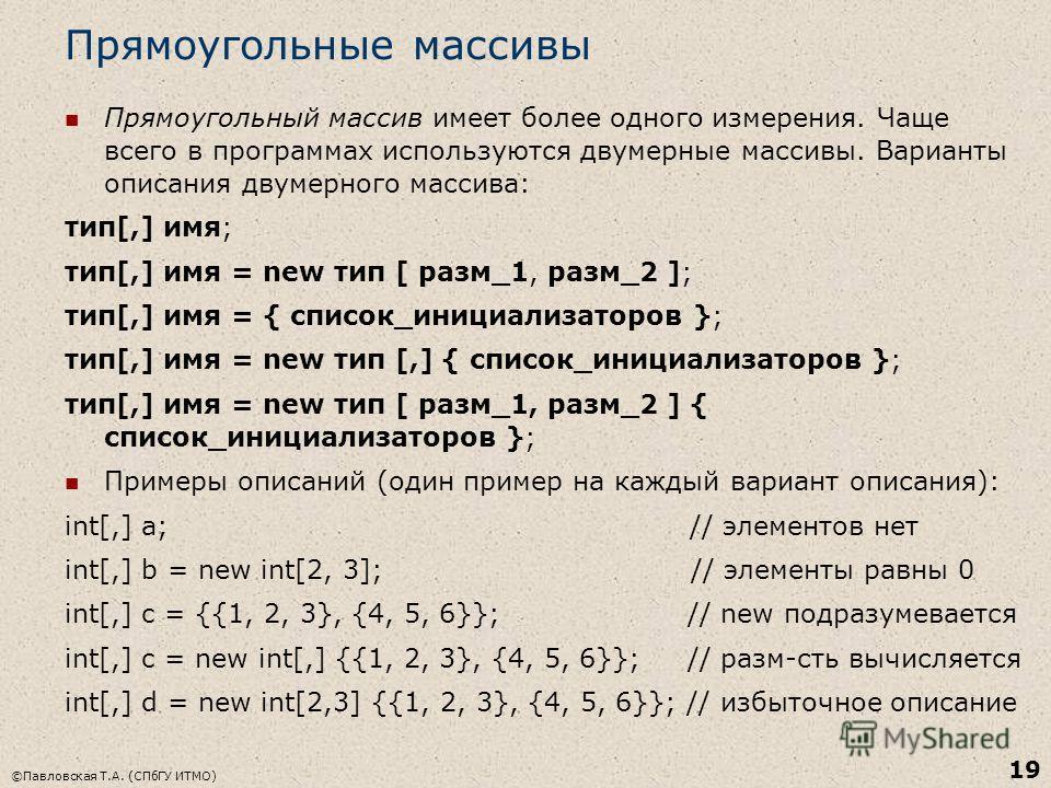 ©Павловская Т.А. (СПбГУ ИТМО) 19 Прямоугольные массивы Прямоугольный массив имеет более одного измерения. Чаще всего в программах используются двумерные массивы. Варианты описания двумерного массива: тип[,] имя; тип[,] имя = new тип [ разм_1, разм_2