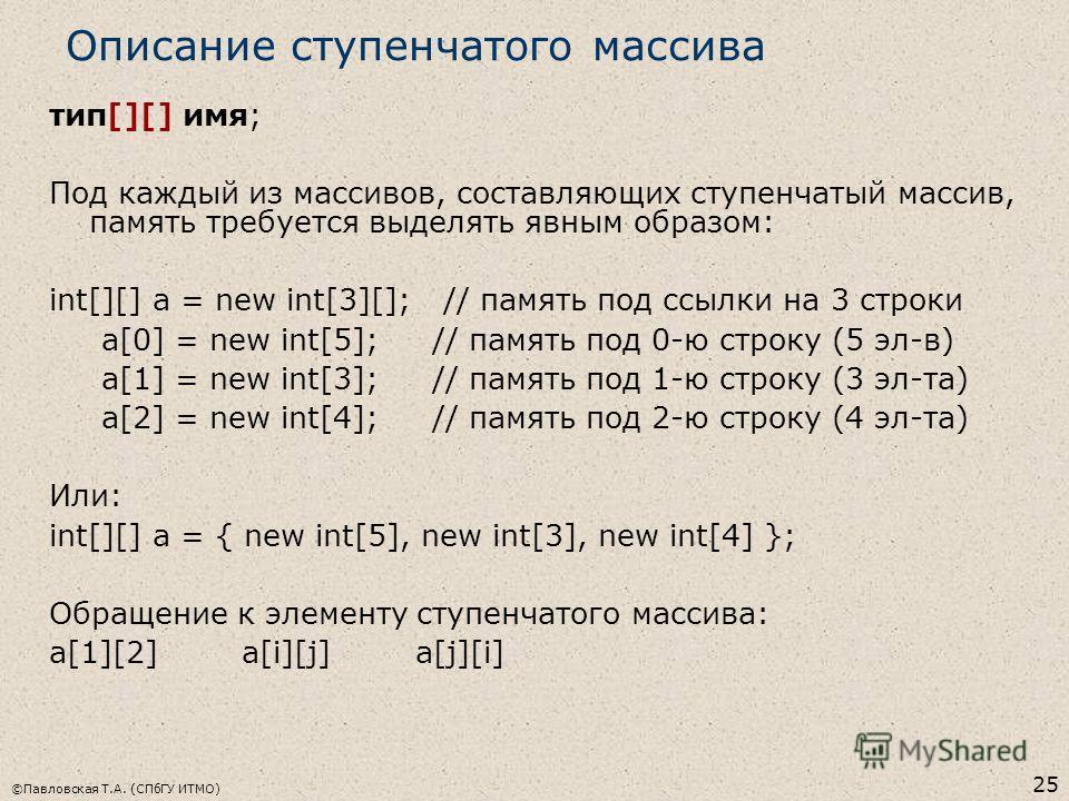 ©Павловская Т.А. (СПбГУ ИТМО) 25 Описание ступенчатого массива тип[][] имя; Под каждый из массивов, составляющих ступенчатый массив, память требуется выделять явным образом: int[][] a = new int[3][]; // память под ссылки на 3 строки a[0] = new int[5]