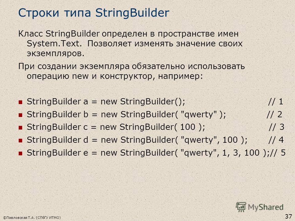 ©Павловская Т.А. (СПбГУ ИТМО) 37 Строки типа StringBuilder Класс StringBuilder определен в пространстве имен System.Text. Позволяет изменять значение своих экземпляров. При создании экземпляра обязательно использовать операцию new и конструктор, напр