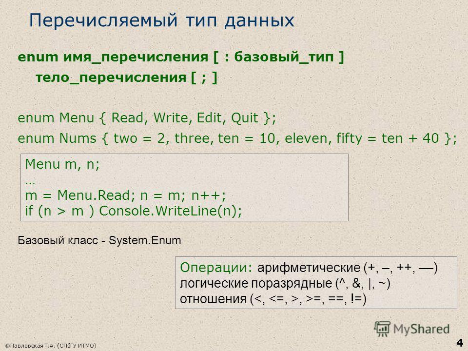©Павловская Т.А. (СПбГУ ИТМО) 4 Перечисляемый тип данных enum имя_перечисления [ : базовый_тип ] тело_перечисления [ ; ] enum Menu { Read, Write, Edit, Quit }; enum Nums { two = 2, three, ten = 10, eleven, fifty = ten + 40 }; Menu m, n; … m = Menu.Re