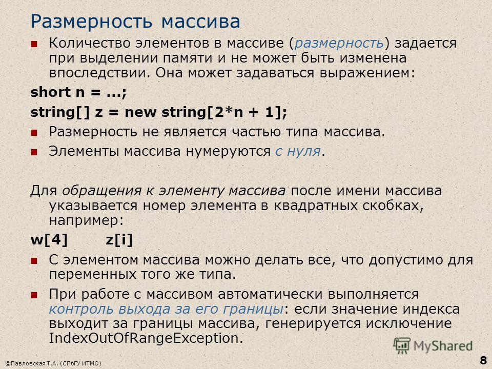 ©Павловская Т.А. (СПбГУ ИТМО) 8 Размерность массива Количество элементов в массиве (размерность) задается при выделении памяти и не может быть изменена впоследствии. Она может задаваться выражением: short n =...; string[] z = new string[2*n + 1]; Раз