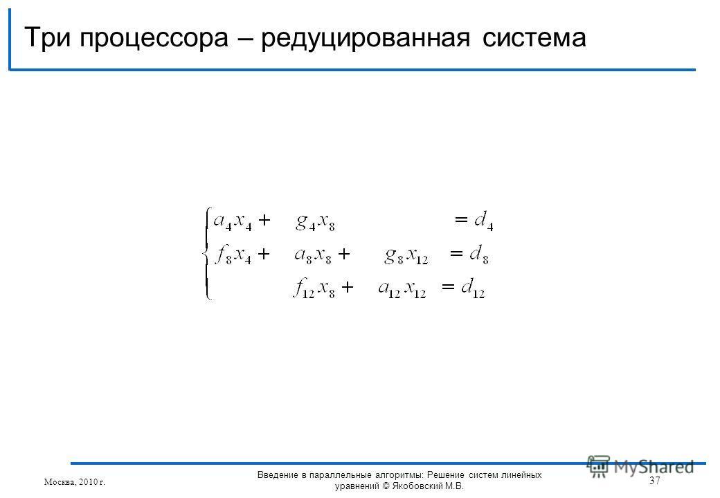 Три процессора – редуцированная система Москва, 2010 г. 37 Введение в параллельные алгоритмы: Решение систем линейных уравнений © Якобовский М.В.