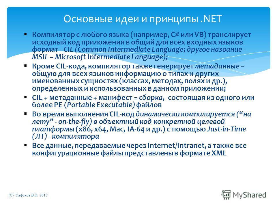 (C) Сафонов В.О. 2013 Основные идеи и принципы.NET Компилятор с любого языка (например, C# или VB) транслирует исходный код приложения в общий для всех входных языков формат - CIL (Common Intermediate Language; другое название - MSIL – Microsoft Inte