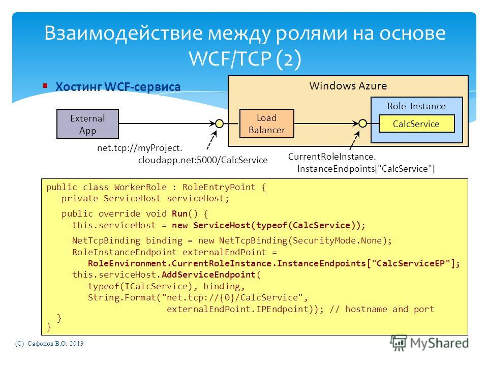 Windows Azure Взаимодействие между ролями на основе WCF/TCP (2) public class WorkerRole : RoleEntryPoint { private ServiceHost serviceHost; public override void Run() { this.serviceHost = new ServiceHost(typeof(CalcService)); NetTcpBinding binding =