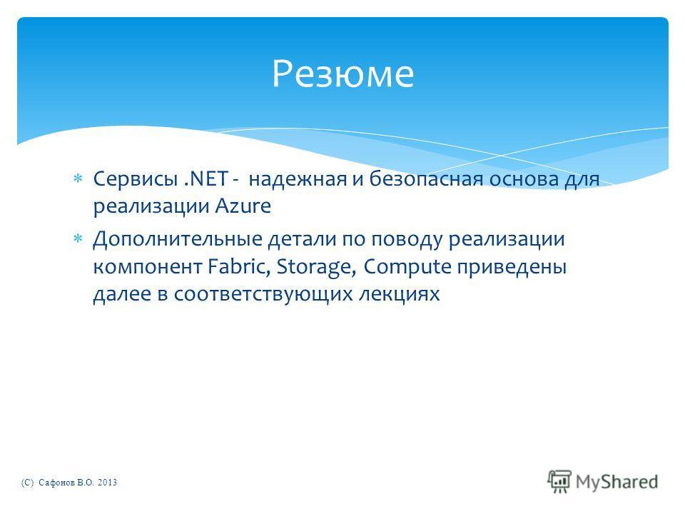Сервисы.NET - надежная и безопасная основа для реализации Azure Дополнительные детали по поводу реализации компонент Fabric, Storage, Compute приведены далее в соответствующих лекциях (C) Сафонов В.О. 2013 Резюме