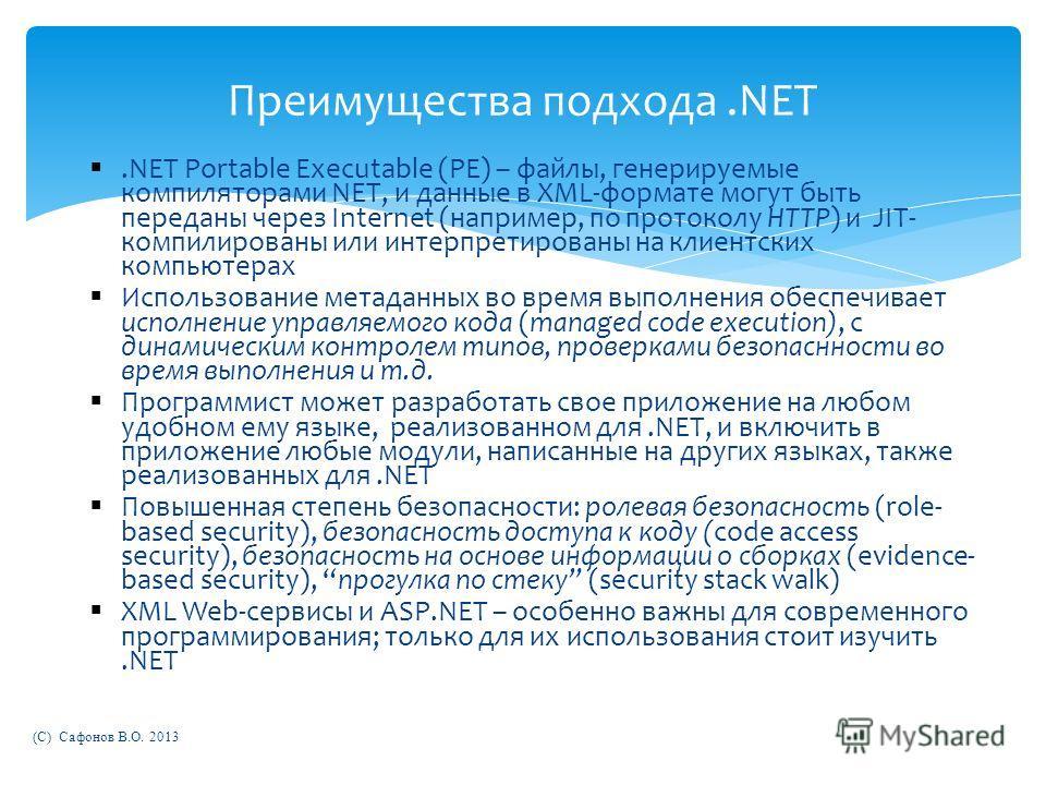 (C) Сафонов В.О. 2013 Преимущества подхода.NET.NET Portable Executable (PE) – файлы, генерируемые компиляторами NET, и данные в XML-формате могут быть переданы через Internet (например, по протоколу HTTP) и JIT- компилированы или интерпретированы на