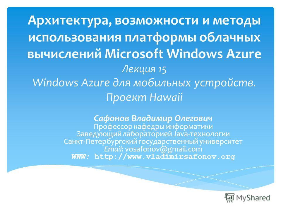 Архитектура, возможности и методы использования платформы облачных вычислений Microsoft Windows Azure Лекция 15 Windows Azure для мобильных устройств. Проект Hawaii Сафонов Владимир Олегович Профессор кафедры информатики Заведующий лабораторией Java-