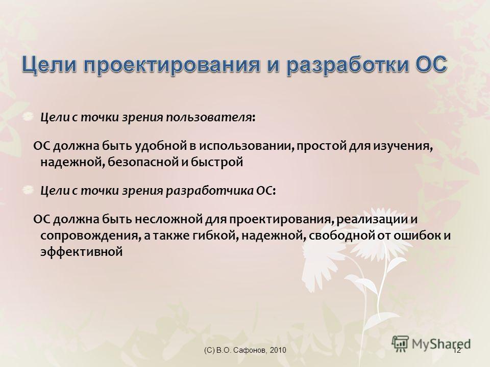 (C) В.О. Сафонов, 201012 Цели с точки зрения пользователя: ОС должна быть удобной в использовании, простой для изучения, надежной, безопасной и быстрой Цели с точки зрения разработчика ОС: ОС должна быть несложной для проектирования, реализации и соп
