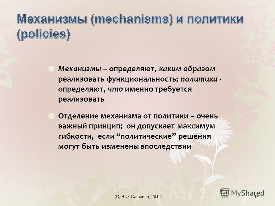 (C) В.О. Сафонов, 201013 Механизмы – определяют, каким образом реализовать функциональность; политики - определяют, что именно требуется реализовать Отделение механизма от политики – очень важный принцип; он допускает максимум гибкости, если политиче