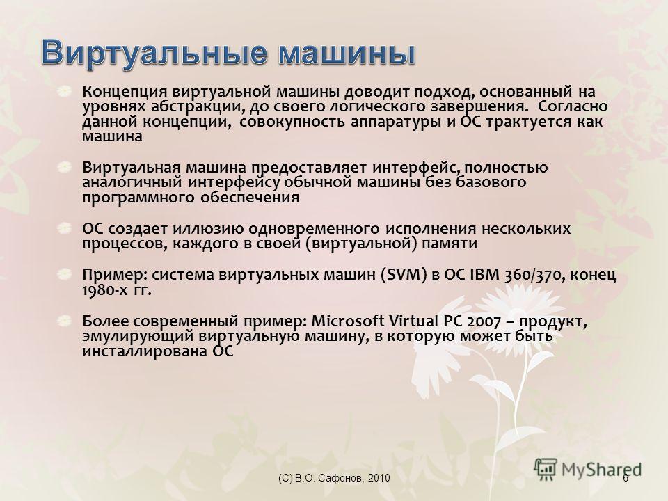 6 Концепция виртуальной машины доводит подход, основанный на уровнях абстракции, до своего логического завершения. Согласно данной концепции, совокупность аппаратуры и ОС трактуется как машина Виртуальная машина предоставляет интерфейс, полностью ана