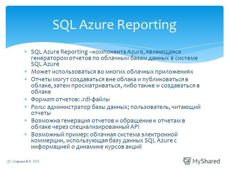SQL Azure Reporting –компонента Azure, являющаяся генератором отчетов по облачным базам данных в системе SQL Azure Может использоваться во многих облачных приложениях Отчеты могут создаваться вне облака и публиковаться в облаке, затем просматриваться