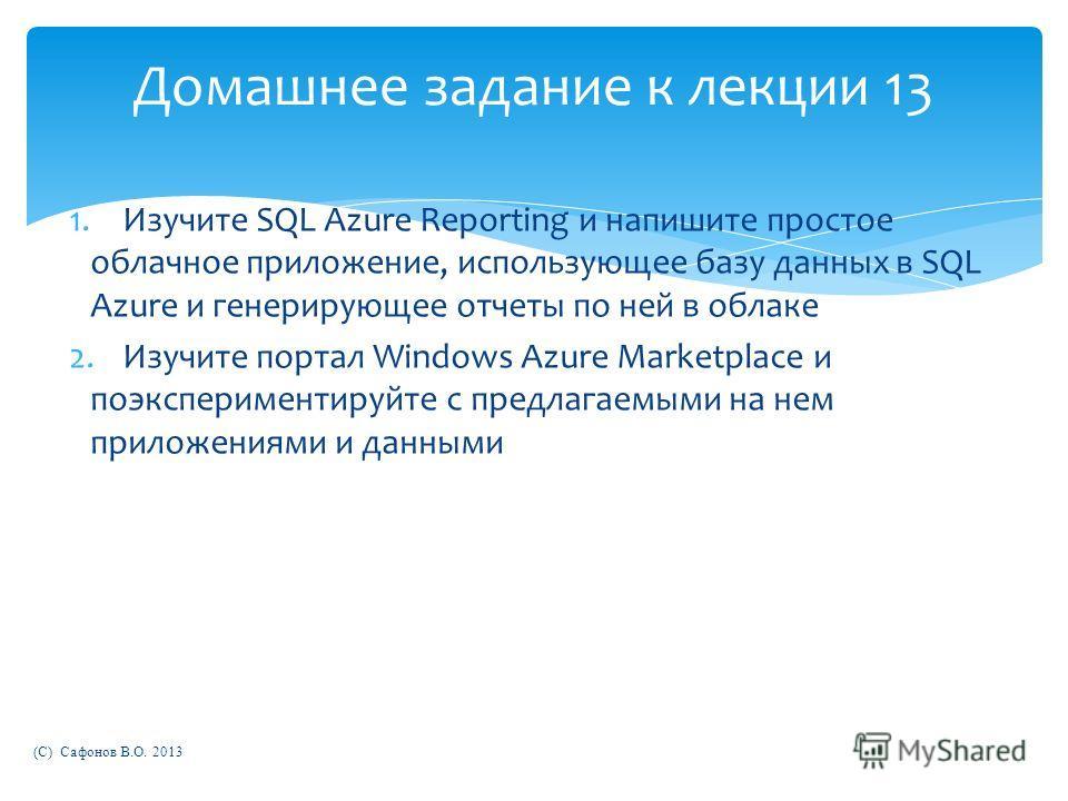 Домашнее задание к лекции 13 1.Изучите SQL Azure Reporting и напишите простое облачное приложение, использующее базу данных в SQL Azure и генерирующее отчеты по ней в облаке 2.Изучите портал Windows Azure Marketplace и поэкспериментируйте с предлагае