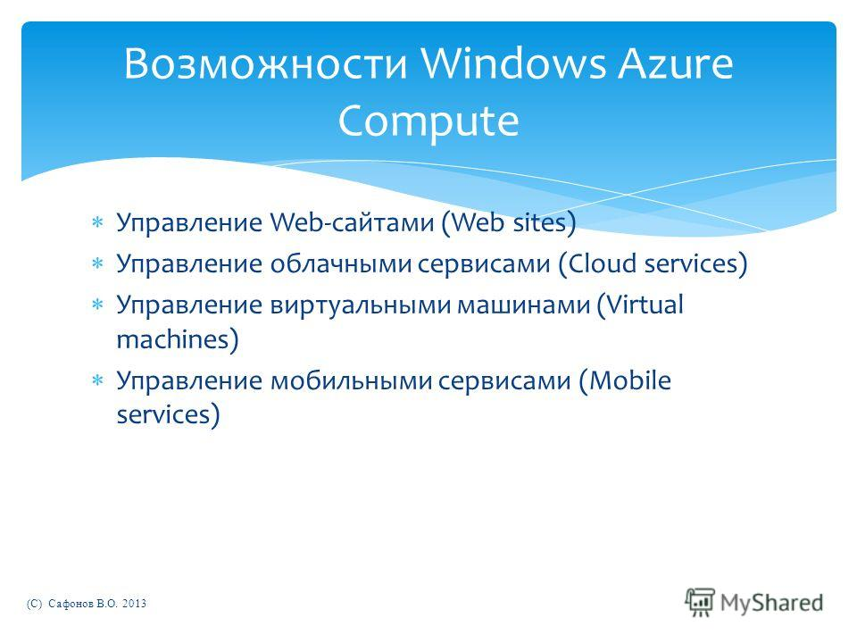 Управление Web-сайтами (Web sites) Управление облачными сервисами (Cloud services) Управление виртуальными машинами (Virtual machines) Управление мобильными сервисами (Mobile services) (C) Сафонов В.О. 2013 Возможности Windows Azure Compute