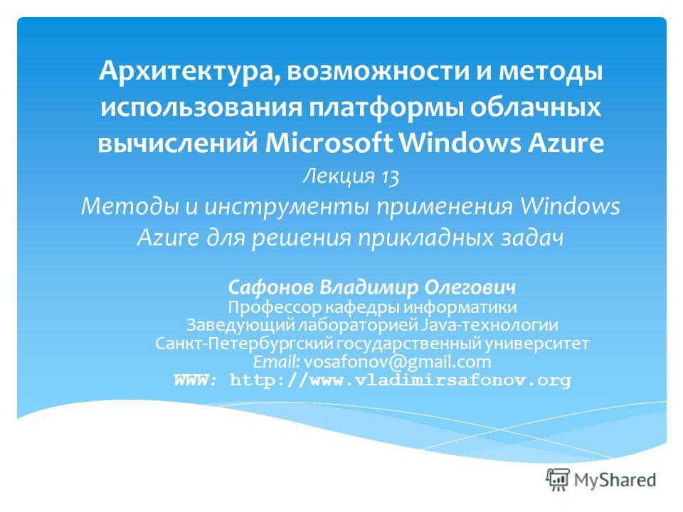 Архитектура, возможности и методы использования платформы облачных вычислений Microsoft Windows Azure Лекция 13 Методы и инструменты применения Windows Azure для решения прикладных задач Сафонов Владимир Олегович Профессор кафедры информатики Заведую