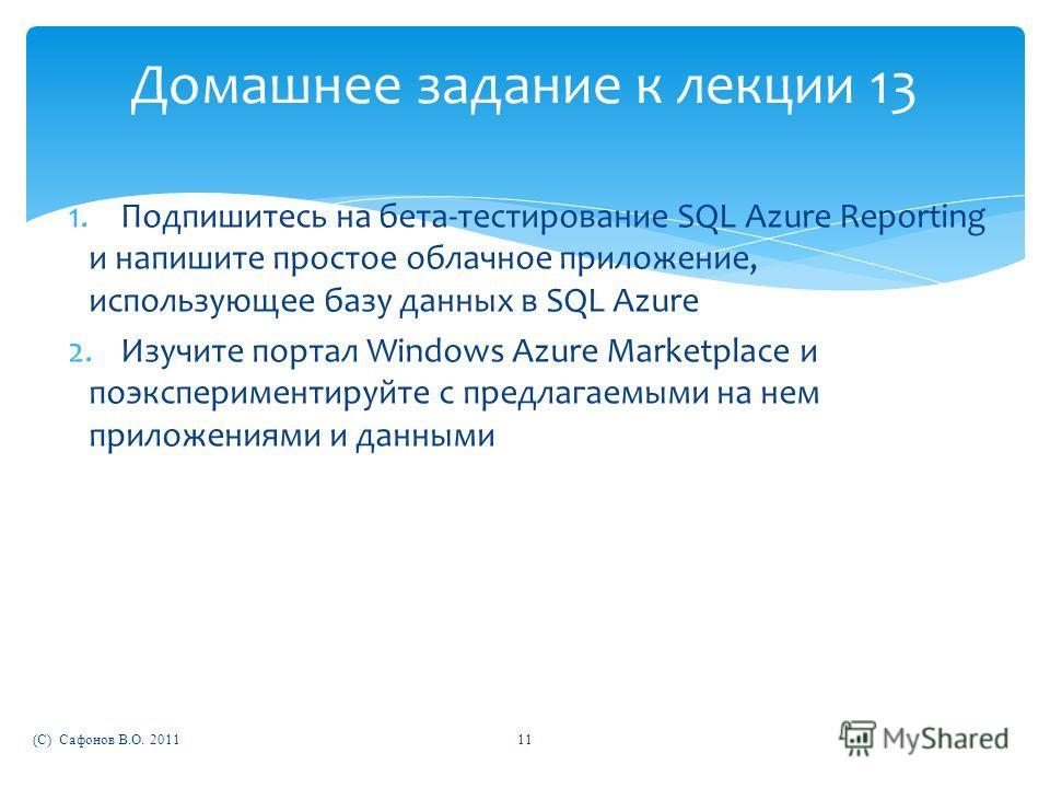 Домашнее задание к лекции 13 1.Подпишитесь на бета-тестирование SQL Azure Reporting и напишите простое облачное приложение, использующее базу данных в SQL Azure 2.Изучите портал Windows Azure Marketplace и поэкспериментируйте с предлагаемыми на нем п