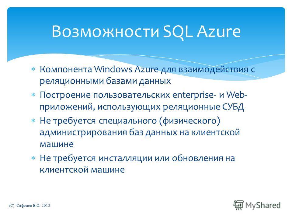 Компонента Windows Azure для взаимодействия с реляционными базами данных Построение пользовательских enterprise- и Web- приложений, использующих реляционные СУБД Не требуется специального (физического) администрирования баз данных на клиентской машин