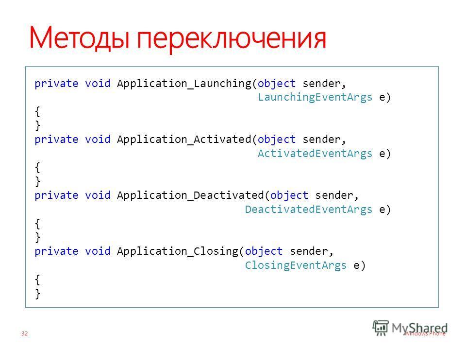Windows Phone Методы переключения private void Application_Launching(object sender, LaunchingEventArgs e) { } private void Application_Activated(object sender, ActivatedEventArgs e) { } private void Application_Deactivated(object sender, DeactivatedE